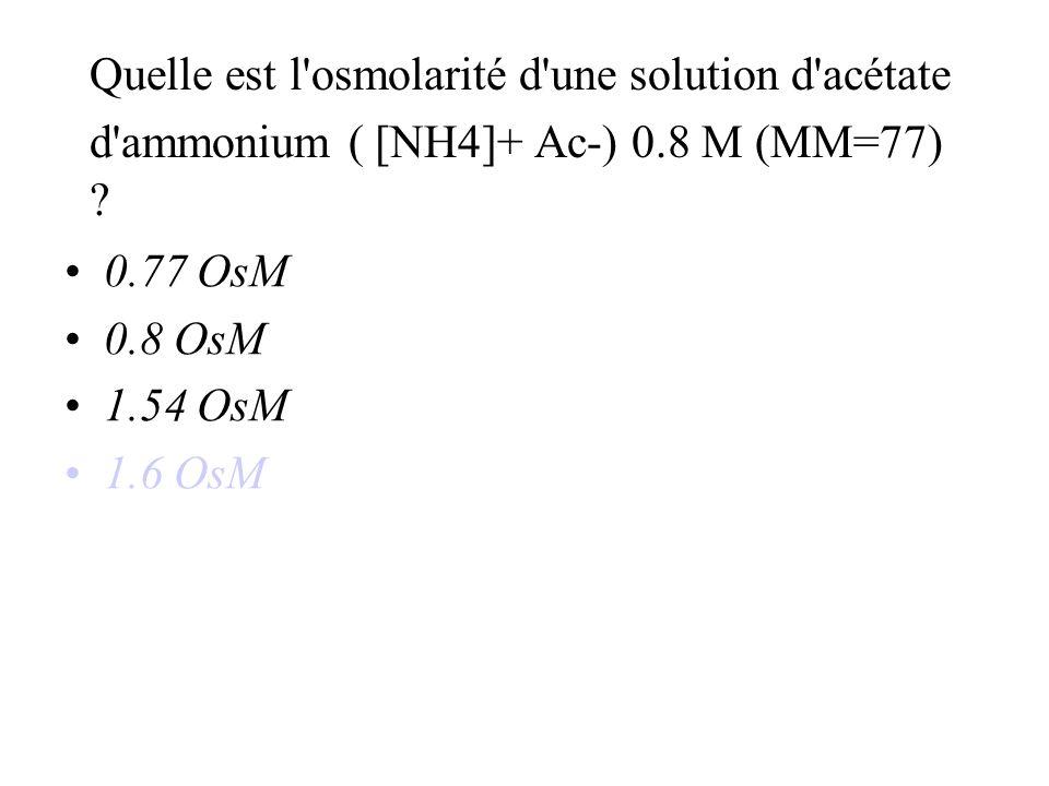 Quelle est l osmolarité d une solution d acétate d ammonium ( [NH4]+ Ac-) 0.8 M (MM=77)